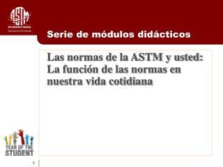 Las normas de la ASTM y usted:  La funci n de las normas en  nuestra vida cotidiana