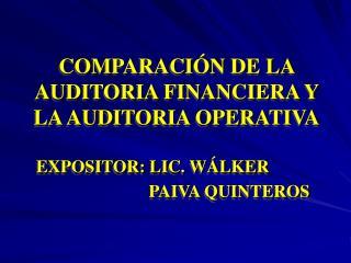 COMPARACI N DE LA AUDITORIA FINANCIERA Y LA AUDITORIA OPERATIVA  EXPOSITOR: LIC. W LKER        PAIVA QUINTEROS