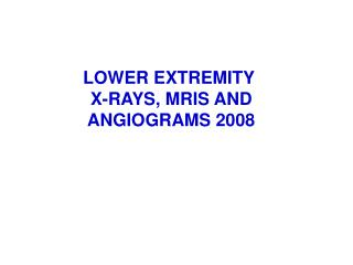 LOWER EXTREMITY  X-RAYS, MRIS AND ANGIOGRAMS 2008