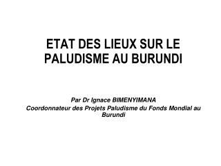 ETAT DES LIEUX SUR LE PALUDISME AU BURUNDI   Par Dr Ignace BIMENYIMANA Coordonnateur des Projets Paludisme du Fonds Mond