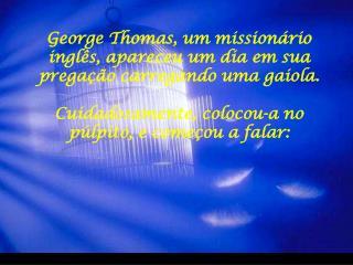 George Thomas, um mission rio ingl s, apareceu um dia em sua prega  o carregando uma gaiola.  Cuidadosamente, colocou-a