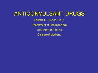 ANTICONVULSANT DRUGS Edward D. French, Ph.D. Department of Pharmacology University of Arizona College of Medicine