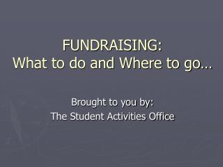 FUNDRAISING: What to do and Where to go