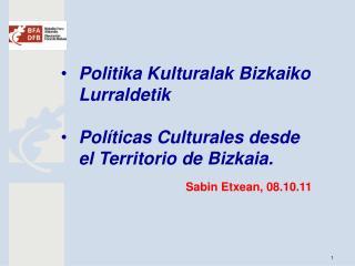 Politika Kulturalak Bizkaiko Lurraldetik  Pol ticas Culturales desde el Territorio de Bizkaia.   Sabin Etxean, 08.10.11