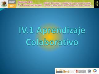 IV.1 Aprendizaje Colaborativo