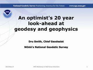 An optimists 20 year  look-ahead at  geodesy and geophysics    Dru Smith, Chief Geodesist  NOAA s National Geodetic Surv