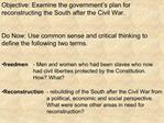 Objective: Examine the government s plan for reconstructing the South after the Civil War.  Do Now: Use common sense and