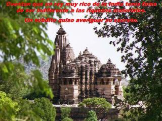 Cuentan que un rey muy rico de la India ten a fama de ser indiferente a las riquezas materiales.  Un s bdito quiso averi
