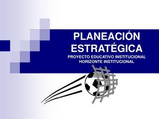 PLANEACI N  ESTRAT GICA PROYECTO EDUCATIVO INSTITUCIONAL HORIZONTE INSTITUCIONAL
