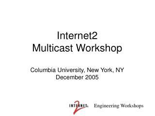 Internet2 Multicast Workshop  Columbia University, New York, NY December 2005
