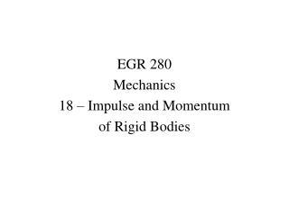 EGR 280 Mechanics 18   Impulse and Momentum  of Rigid Bodies