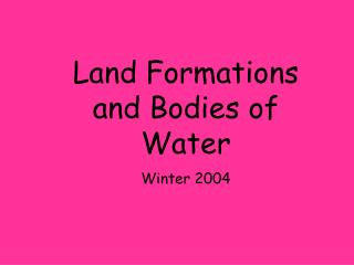 Land Formations and Bodies of WaterWinter 2004