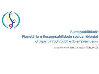 Sustentabilidade  Planet ria e Responsabilidade socioambiental O papel da ISO 26000 e do empreendedor  Jorge Emanuel Rei