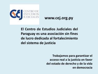 El Centro de Estudios Judiciales del Paraguay es una asociaci n sin fines de lucro dedicada al fortalecimiento del siste