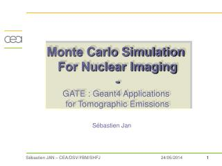 Monte Carlo Simulation  For Nuclear Imaging - GATE : Geant4 Applications  for Tomographic Emissions