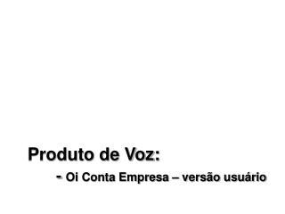 Produto de Voz:   - Oi Conta Empresa   vers o usu rio