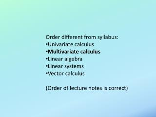 Order different from syllabus: Univariate calculus Multivariate calculus Linear algebra Linear systems Vector calculus