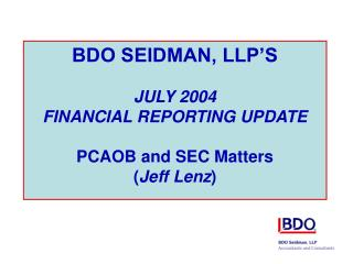 BDO SEIDMAN, LLP S  JULY 2004  FINANCIAL REPORTING UPDATE  PCAOB and SEC Matters Jeff Lenz