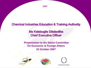 Chemical Industries Education  Training Authority   Ms Kelebogile Dilotsotlhe  Chief Executive Officer   Presentation to