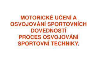 MOTORICK  UCEN  A OSVOJOV N  SPORTOVN CH DOVEDNOST  PROCES OSVOJOV N  SPORTOVN  TECHNIKY.