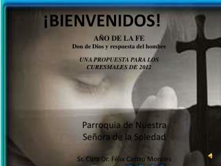 Parroquia de Nuestra Se ora de la Soledad  Sr. Cura Dr. F lix Castro Morales
