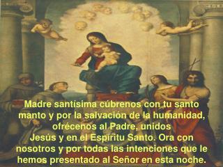 Madre sant sima c brenos con tu santo manto y por la salvaci n de la humanidad, ofr cenos al Padre, unidos  Jes s y en e