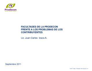 FACULTADES DE LA PRODECON FRENTE A LOS PROBLEMAS DE LOS CONTRIBUYENTES  Lic. Juan Carlos  Izaza A.