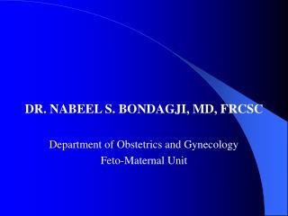 DR. NABEEL S. BONDAGJI, MD, FRCSC  Department of Obstetrics and Gynecology Feto-Maternal Unit