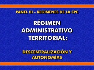 PANEL III   REG MENES DE LA CPE   R GIMEN ADMINISTRATIVO  TERRITORIAL:  DESCENTRALIZACI N Y AUTONOM AS