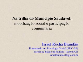 Na trilha do Munic pio Saud vel: mobiliza  o social e participa  o comunit ria   Israel Rocha Brand o Doutorando em Psic