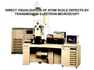 DIRECT VISUALIZATION OF ATOM SCALE DEFECTS BY TRANSMISSION ELECTRON MICROSCOPY