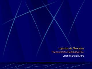 Log stica de Mercados Presentaci n Realizada Por: Juan Manuel Mora