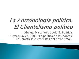 La Antropolog a pol tica. El Clientelismo pol tico