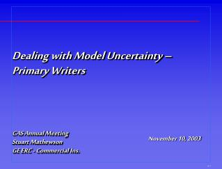 Dealing with Model Uncertainty   Primary Writers    CAS Annual Meeting Stuart Mathewson GE ERC - Commercial Ins.