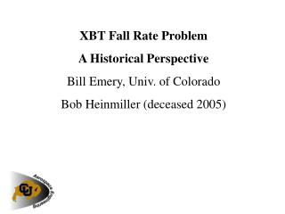 XBT Fall Rate Problem A Historical Perspective Bill Emery, Univ. of Colorado Bob Heinmiller deceased 2005