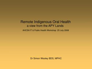 Remote Indigenous Oral Health a view from the APY Lands  AHCSA IT  Public Health Workshop  25 July 2008