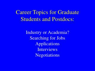 Career Topics for Graduate Students and Postdocs:   Industry or Academia  Searching for Jobs Applications Interviews Neg