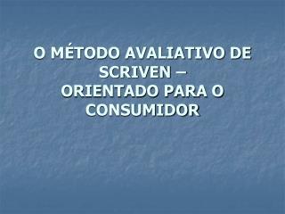O M TODO AVALIATIVO DE SCRIVEN   ORIENTADO PARA O CONSUMIDOR