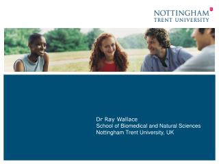 Dr Ray Wallace School of Biomedical and Natural Sciences Nottingham Trent University, UK