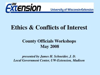 Ethics  Conflicts of Interest   County Officials Workshops  May 2008   presented by James H. Schneider, J. D. Local Gove
