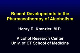 Recent Developments in the Pharmacotherapy of Alcoholism   Henry R. Kranzler, M.D.  Alcohol Research Center Univ. of CT