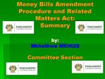 Money Bills Amendment Procedure and Related Matters Act:  Summary  by: Mkhethwa MKHIZE  Committee Section