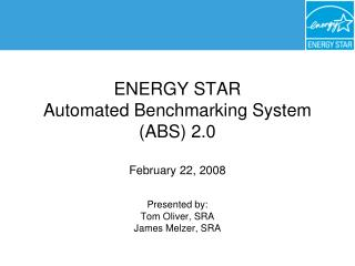 ENERGY STAR  Automated Benchmarking System ABS 2.0  February 22, 2008  Presented by: Tom Oliver, SRA James Melzer, SRA
