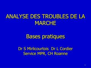 ANALYSE DES TROUBLES DE LA MARCHE  Bases pratiques  Dr S Mirlicourtois  Dr L Cordier Service MPR, CH Roanne