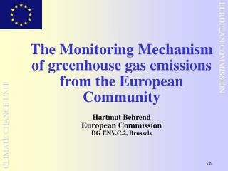 The Monitoring Mechanism of greenhouse gas emissions from the European Community  Hartmut Behrend  European Commission D