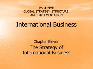 PART FIVE GLOBAL STRATEGY, STRUCTURE,  AND IMPLEMENTATION  International Business