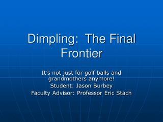 Dimpling:  The Final Frontier