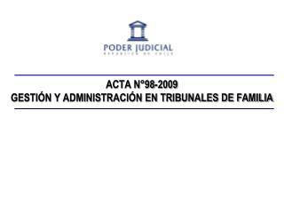 ACTA N 98-2009      GESTI N Y ADMINISTRACI N EN TRIBUNALES DE FAMILIA