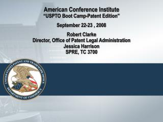 American Conference Institute  USPTO Boot Camp-Patent Edition   September 22-23 , 2008   Robert Clarke Director, Office