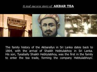 The family history of the Akbarallys in Sri Lanka dates back to 1864, with the arrival of Shaikh Hebtulabhoy in Sri Lank